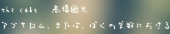 the cabs 高橋國光「アブサロム、または、ぼくの失敗における」