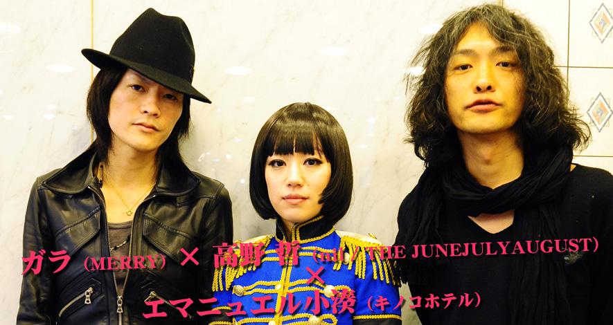 ガラ(MERRY)×エマニュエル小湊(キノコホテル)×高野 哲(nil / THE JUNEJULYAUGUST)
