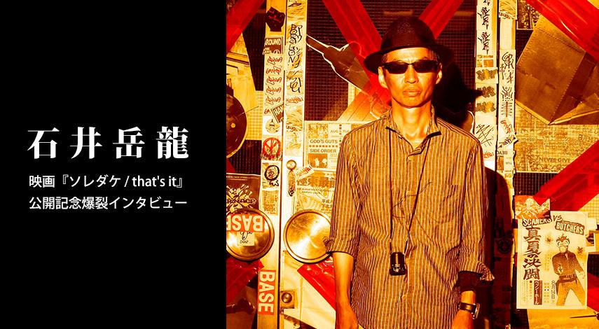 石井岳龍:映画『ソレダケ / that's it』公開記念爆裂インタビュー(Rooftop2015年6月号)