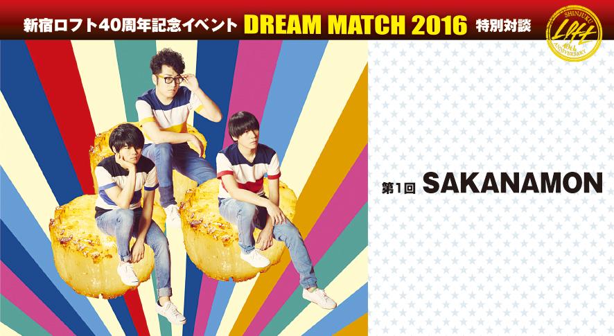 新宿ロフト40周年記念イベント『DREAM MATCH 2016』特別対談 第1回 SAKANAMON(Rooftop2016年7月号)