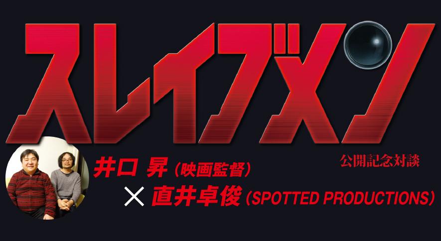 井口 昇(映画監督)×直井卓俊(SPOTTED PRODUCTIONS)(Rooftop2017年2月号)