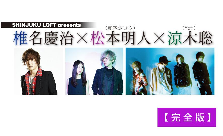 【完全版】 SHINJUKU LOFT presents 椎名慶治×松本明人(真空ホロウ)×涼木聡(Yeti)(web Rooftop2017年10月号)