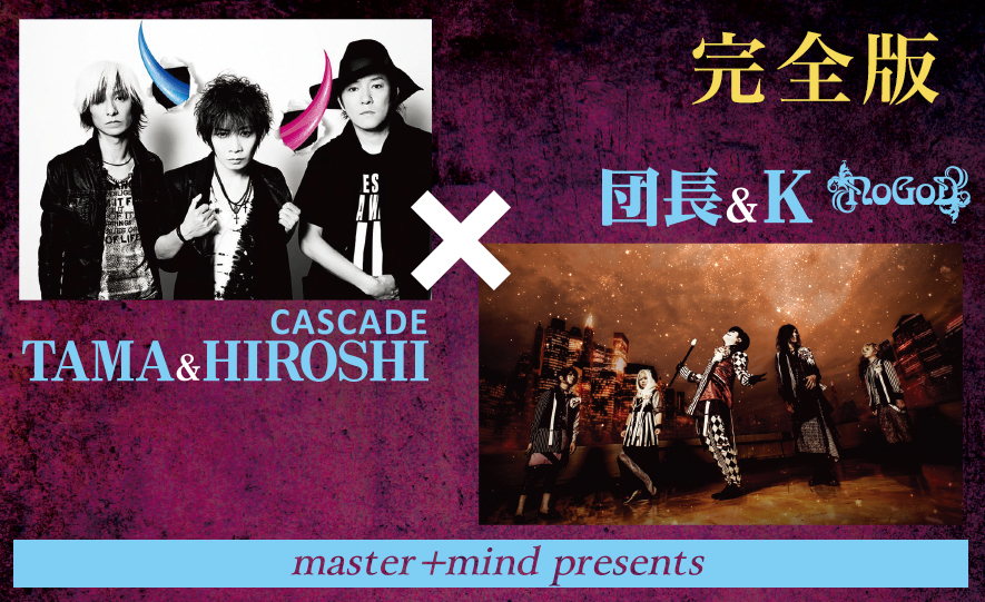 master+mind presents TAMA&HIROSHI(CASCADE)×団長&K(NoGoD)【完全版】