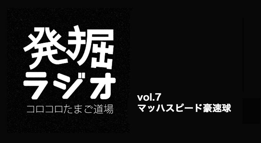 【発掘ラジオ】vol.7 マッハスピード豪速球