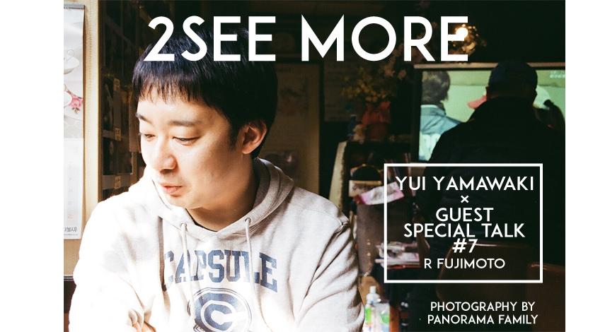 「2SEE MORE #7」 山脇唯×R藤本