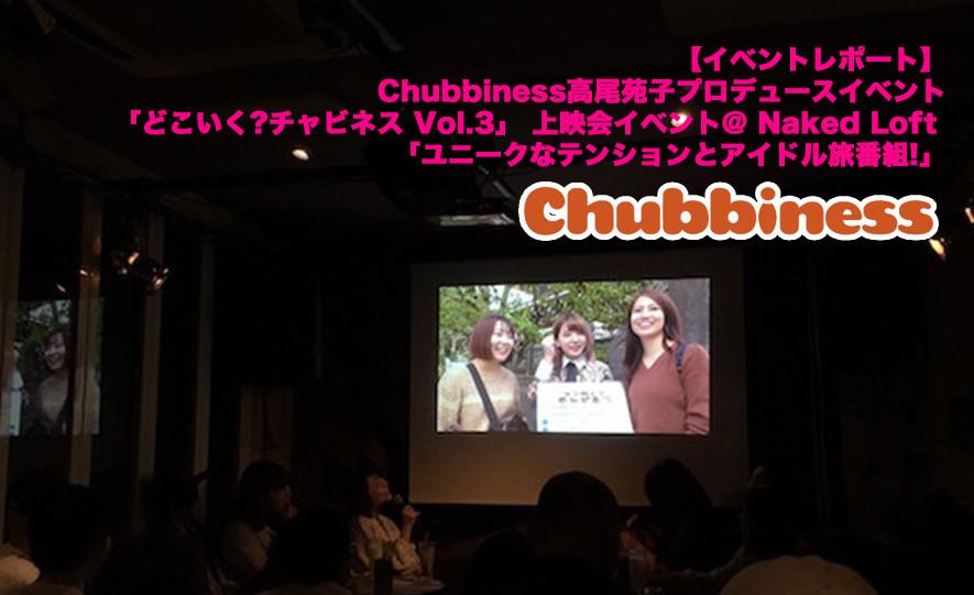 【イベントレポート】Chubbiness高尾苑子プロデュースイベント「どこいく?チャビネス Vol.3」上映会イベント@ Naked Loft 「ユニークなテンションとアイドル旅番組!」